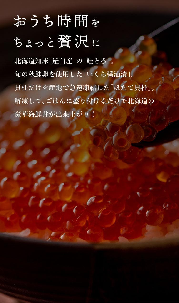 北海道知床「羅臼産」の「鮭とろ」。旬の秋鮭卵を使用した「いくら醤油漬」。貝柱だけを産地で急速凍結した「ほたて貝柱」。解凍して、ごはんに盛り付けるだけで北海道の豪華海鮮丼が出来上がり!