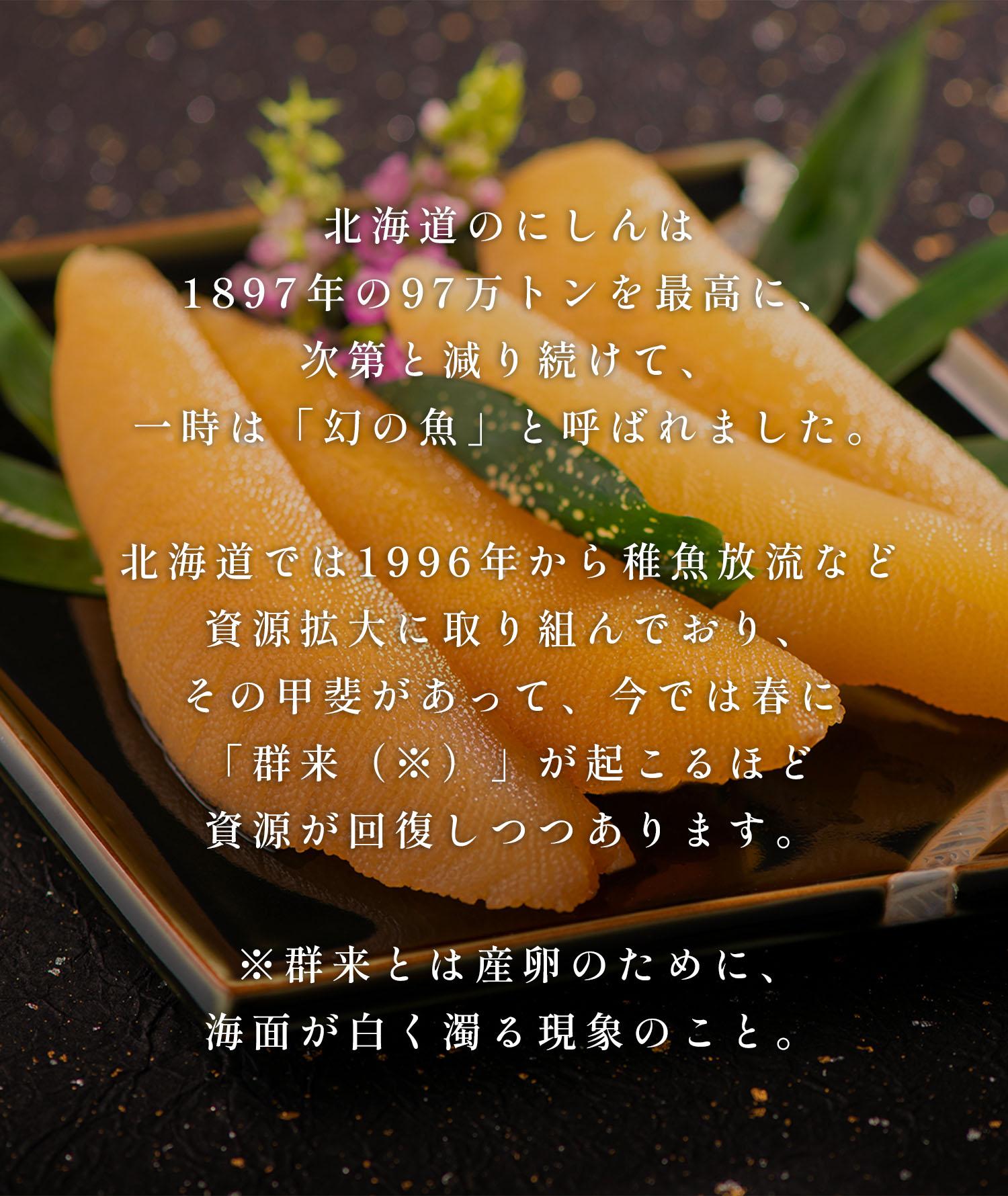 北海道のにしんは1897年の97万トンを最高に、次第と減り続けて、一時は「幻の魚」と呼ばれました。北海道では1996年から稚魚放流など資源拡大に取り組んでおり、その甲斐があって、今では春に「群来(※)」が起こるほど資源が回復しつつあります。※群来とは産卵のために、界面が白く濁る現象のこと。