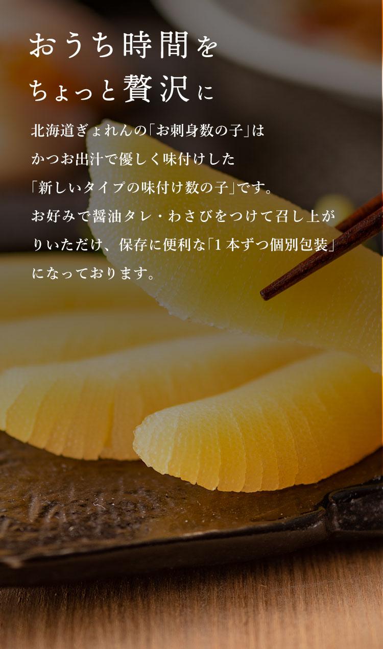 北海道ぎょれんの「お刺身数の子」は新しいタイプの味付け数の子です。かつお出汁で優しく味付け、お好みで醤油タレ・わさびをつけて召し上がりいただけます。保存に便利な「1本ずつ個別包装」になっております。