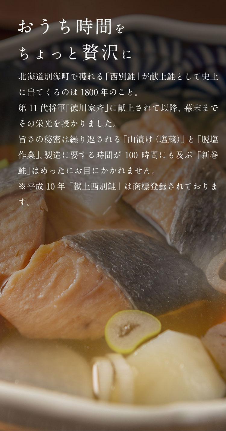「おうち時間をちょっと贅沢に」 北海道別海町で穫れる「西別鮭」が献上鮭として史上に出てくるのは1800年のこと。第11大将軍「徳川家斉」に献上されて以降、幕末までその栄光を授かりました。旨さの秘密は繰り返される「山漬け(塩蔵)」と「脱塩作業」。製造に要する時間が100時間にも及ぶ「新巻鮭」はめったにお目にかかれません。※平成10年「献上西別鮭」は商標登録されております。