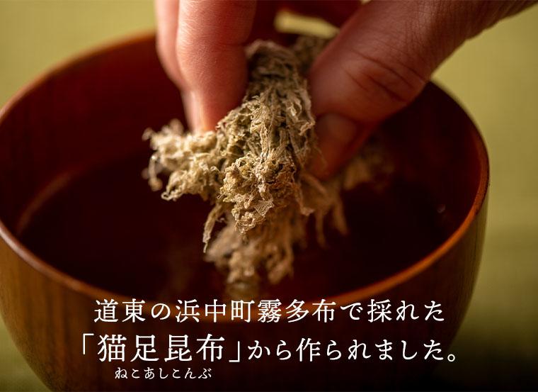 道東の浜中町霧多布(きりたっぷ)で採れた「猫足昆布(ねこあしこんぶ)」から作られました。