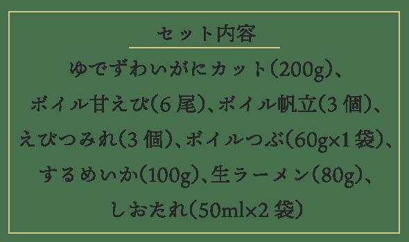 セット内容 ゆでずわいがにカット 200g、ボイル甘えび 6尾、ボイル帆立 3個、えびつみれ 3個、ボイルつぶ 60g×1袋、するめいか 100g、生ラーメン 80g、しおたれ 50ml×2袋