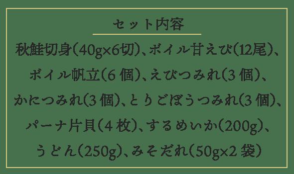 セット内容 秋鮭切身 40g×6切、ボイル甘えび 12尾、ボイル帆立 6個、えびつみれ 3個、かにつみれ 3個、とりごぼうつみれ 3個、パーナ片貝 4枚、するめいか 200g、うどん 250g、みそだれ 50g×2袋