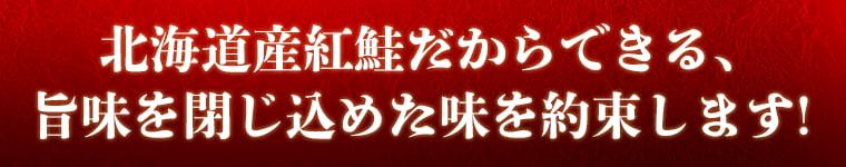 北海道産紅鮭だからできる、旨味を閉じ込めた味を約束します!