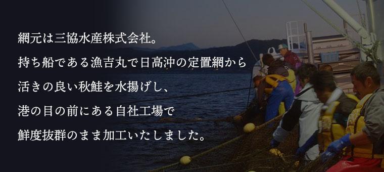 網元は三協水産株式会社。持ち船である漁吉丸で日高沖の定置網から活きの良い秋鮭を水揚げし、港の目の前にある自社工場で鮮度抜群のまま加工いたしました。