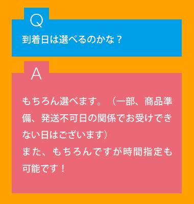 Q.到着日は選べるのかな? A.もちろん選べます。(一部、商品準備、発送不可日の関係でお受けできない日はございます)また、もちろんですが時間指定も可能です。