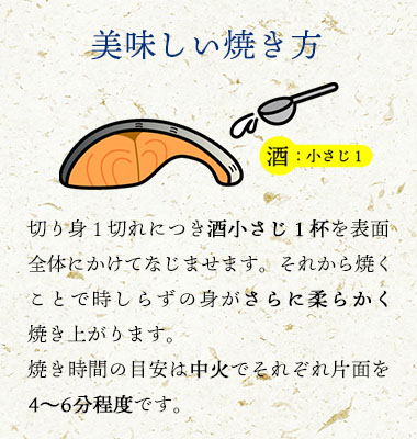 美味しい焼き方:切身1切につき「酒:小さじ1」を表面全体にかけてなじませます。それから焼くことでときしらずの身がさらに柔らかく焼きあがります。焼き時間の目安は中火でそれぞれ片面を4~6分程度です。