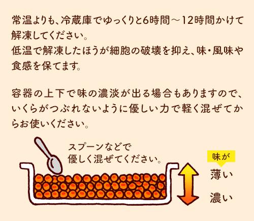 常温よりも、冷蔵庫でゆっくりと6時間~12時間かけて解凍してください。低温で解凍したほうが細胞の破壊を抑え、味・風味や食感を保てます。容器の上下で味の濃淡が出る場合もありますので、いくらがつぶれないように優しい力で軽く混ぜてからお使いください。