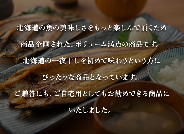 北海道の魚の美味しさをもっと楽しんで頂くため商品企画された、ボリューム満点の商品です。北海道の一夜干しを初めて味わうという方にぴったりな商品となっています。ご贈答にも、ご自宅用としてもお勧めできる商品にいたしました。