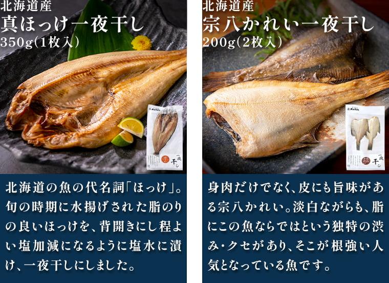 北海道産 真ほっけ一夜干し350g(1枚入):北海道の魚の代名詞「ほっけ」。旬の時期に水揚げされた脂のりの良いほっけを、背開きにし程よい塩加減になるように塩水に漬け、一夜干しにしました。/北海道産 宗八かれい一夜干し200g(2枚入):身肉だけでなく、皮にも旨味がある宗八かれい。淡白ながらも、脂にこの魚ならではという独特の渋み・クセがあり、そこが根強い人気となっている魚です。