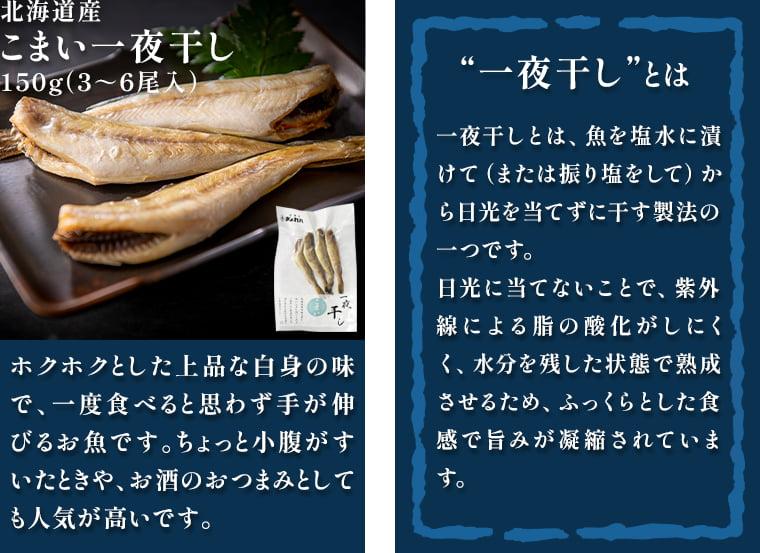 北海道産 こまい一夜干し150g(3~6尾入):ホクホクとした上品な白身の味で、一度食べると思わず手が伸びるお魚です。ちょっと小腹がすいたときや、お酒のおつまみとしても人気が高いです。/一夜干しとは、魚を塩水に漬けて(または振り塩をして)から日光を当てずに干す製法の一つです。日光に当てないことで、紫外線による脂の酸化がしにくく、水分を残した状態で熟成させるため、ふっくらとした食感で旨みが凝縮されています。