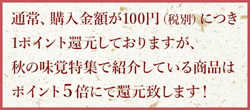 通常、購入金額が100円(税別)につき1ポイント還元しておりますが、秋の味覚特集で紹介している商品はポイント5倍にて還元いたします!