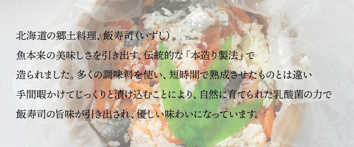 北海道の郷土料理、飯寿司(いずし)。魚本来の美味しさを引き出す、伝統的な「本造り製法」で造られました。多くの調味料を使い、短時間で熟成させたものとは違い手間暇かけてじっくりと漬け込むことにより、自然に育てられた乳酸菌の力で飯寿司の旨味が引き出され、優しい味わいになっています。